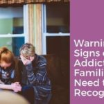 Warning Signs of Addiction Families Need to Recognize